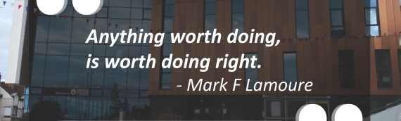 """Anything worth doing, is worth doing right."""